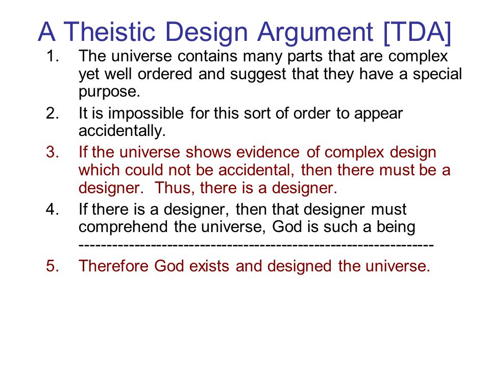 A Theistic Design Argument [TDA] 1.The universe contains many parts that are complex yet well ordered and suggest that they have a special purpose. 2.