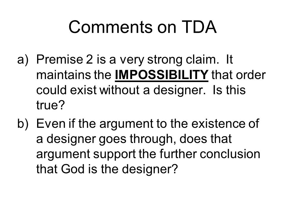 Comments on TDA a)Premise 2 is a very strong claim. It maintains the IMPOSSIBILITY that order could exist without a designer. Is this true? b)Even if