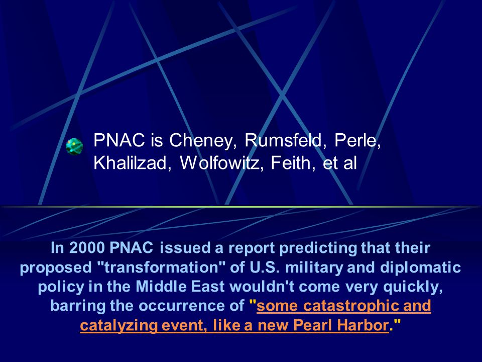 PNAC is Cheney, Rumsfeld, Perle, Khalilzad, Wolfowitz, Feith, et al In 2000 PNAC issued a report predicting that their proposed transformation of U.S.