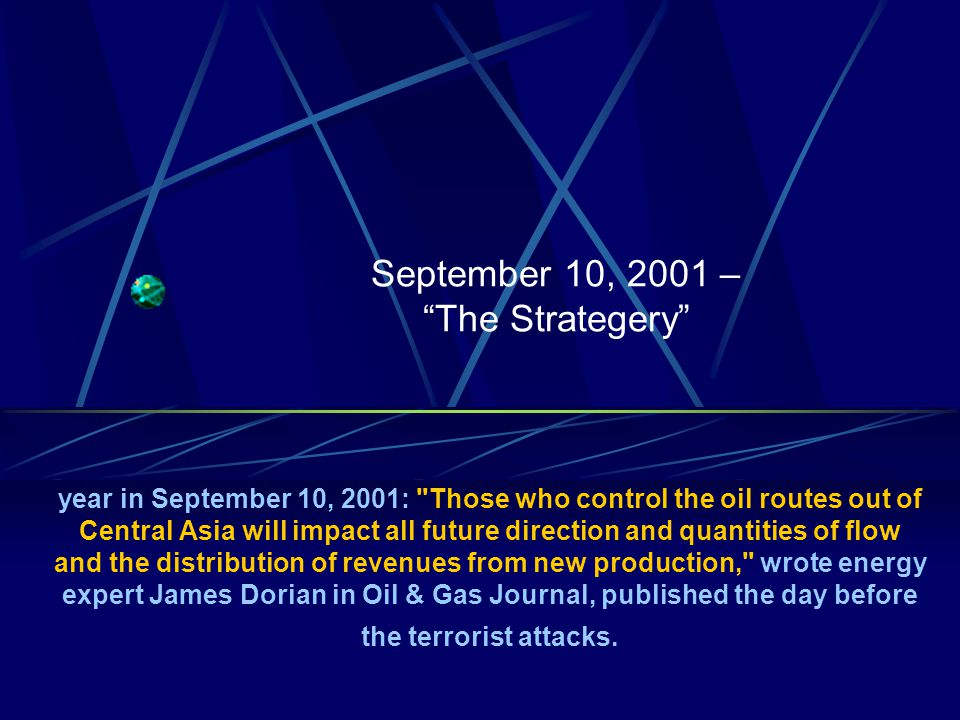 September 10, 2001 – The Strategery year in September 10, 2001: Those who control the oil routes out of Central Asia will impact all future direction and quantities of flow and the distribution of revenues from new production, wrote energy expert James Dorian in Oil & Gas Journal, published the day before the terrorist attacks.
