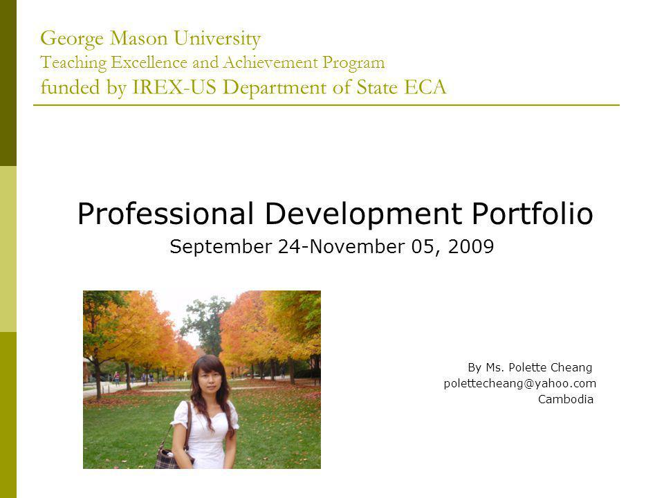 George Mason University Teaching Excellence and Achievement Program funded by IREX-US Department of State ECA Professional Development Portfolio September 24-November 05, 2009 By Ms.