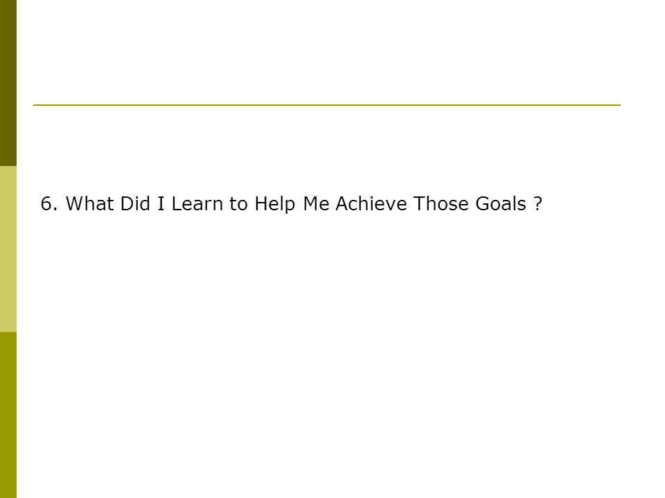 6. What Did I Learn to Help Me Achieve Those Goals ?