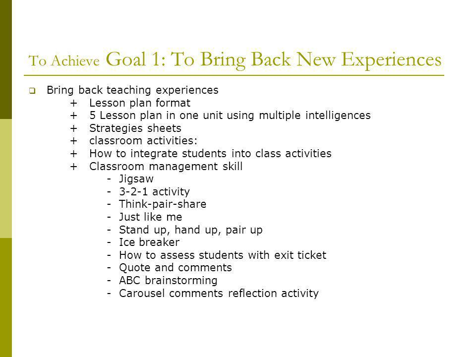 To Achieve Goal 1: To Bring Back New Experiences Bring back teaching experiences + Lesson plan format + 5 Lesson plan in one unit using multiple intelligences + Strategies sheets + classroom activities: + How to integrate students into class activities + Classroom management skill - Jigsaw - 3-2-1 activity - Think-pair-share - Just like me - Stand up, hand up, pair up - Ice breaker - How to assess students with exit ticket - Quote and comments - ABC brainstorming - Carousel comments reflection activity