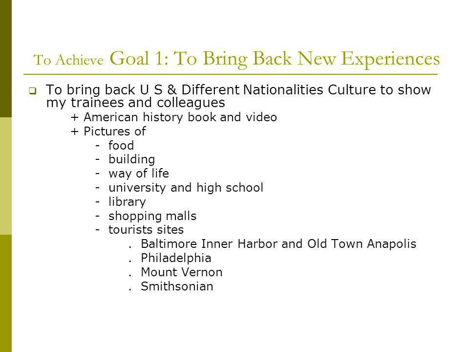 To Achieve Goal 1: To Bring Back New Experiences To bring back U S & Different Nationalities Culture to show my trainees and colleagues + American history book and video + Pictures of - food - building - way of life - university and high school - library - shopping malls - tourists sites.