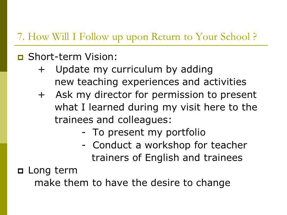 7. How Will I Follow up upon Return to Your School ? Short-term Vision: + Update my curriculum by adding new teaching experiences and activities + Ask