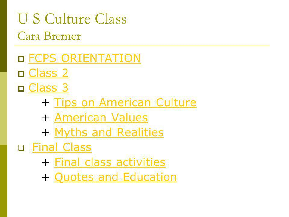 U S Culture Class Cara Bremer FCPS ORIENTATION Class 2 Class 3 + Tips on American CultureTips on American Culture + American ValuesAmerican Values + Myths and RealitiesMyths and Realities Final Class + Final class activitiesFinal class activities + Quotes and EducationQuotes and Education