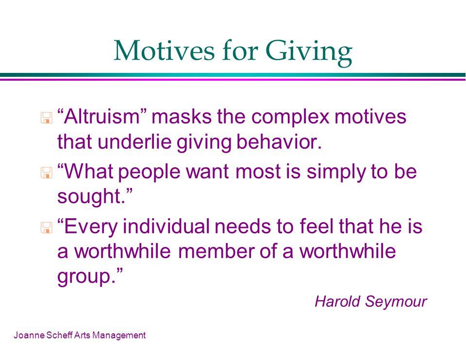 Joanne Scheff Arts Management Motives for Giving Altruism masks the complex motives that underlie giving behavior.