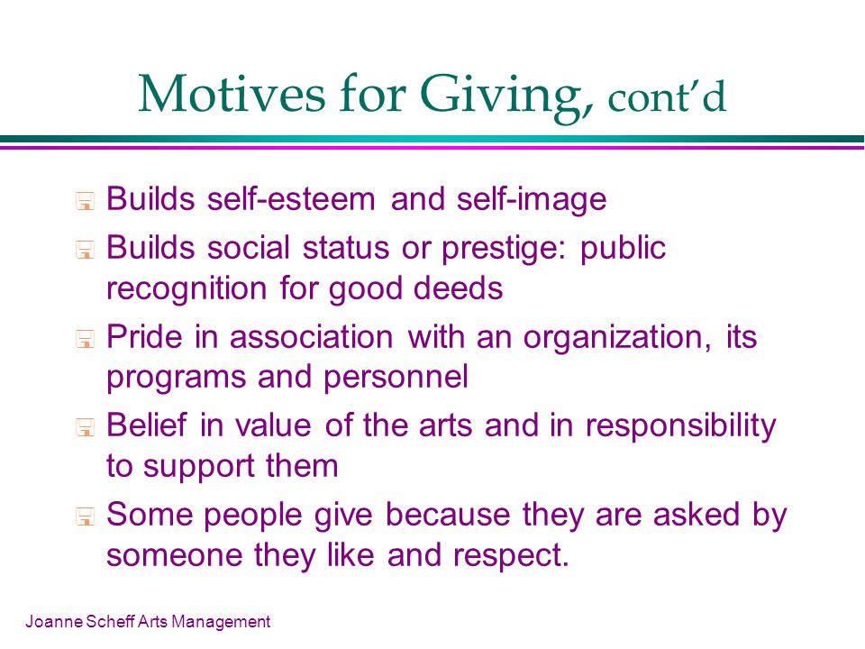 Joanne Scheff Arts Management Motives for Giving, contd Builds self-esteem and self-image Builds social status or prestige: public recognition for goo