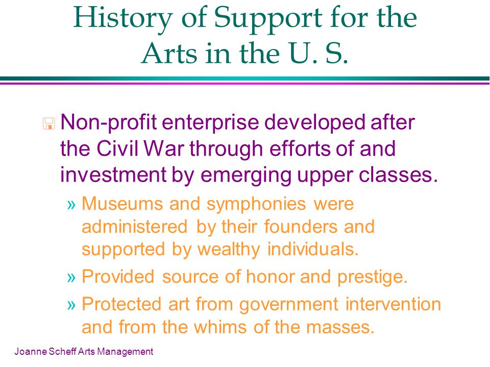 Joanne Scheff Arts Management History of Support for the Arts in the U. S. Non-profit enterprise developed after the Civil War through efforts of and