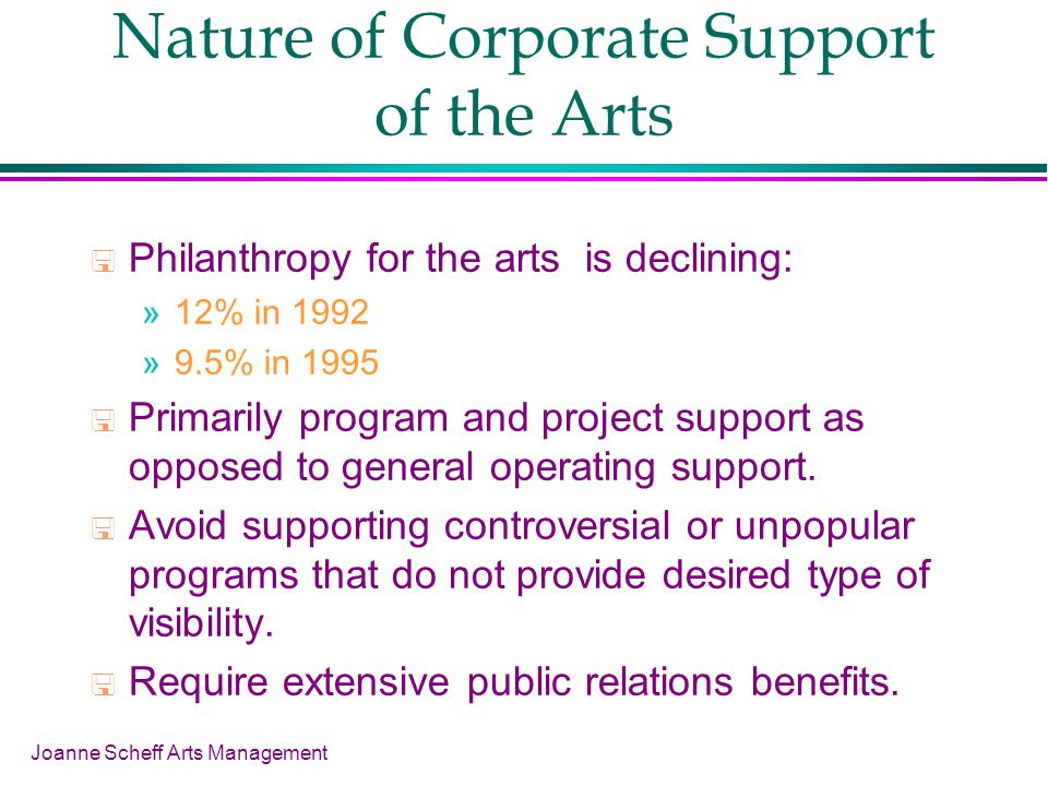 Joanne Scheff Arts Management Nature of Corporate Support of the Arts Philanthropy for the arts is declining: »12% in 1992 »9.5% in 1995 Primarily program and project support as opposed to general operating support.