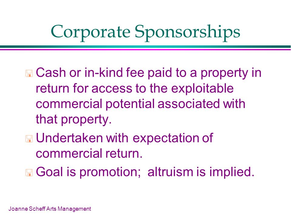 Joanne Scheff Arts Management Corporate Sponsorships Cash or in-kind fee paid to a property in return for access to the exploitable commercial potenti