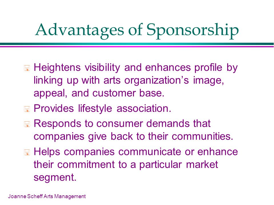 Joanne Scheff Arts Management Advantages of Sponsorship Heightens visibility and enhances profile by linking up with arts organizations image, appeal,