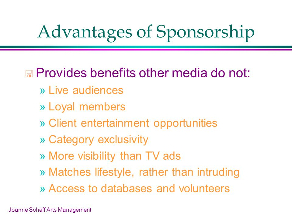 Joanne Scheff Arts Management Advantages of Sponsorship Provides benefits other media do not: »Live audiences »Loyal members »Client entertainment opp