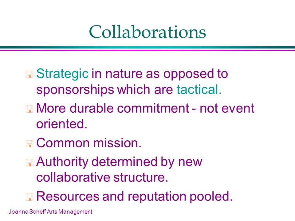 Joanne Scheff Arts Management Collaborations Strategic in nature as opposed to sponsorships which are tactical.