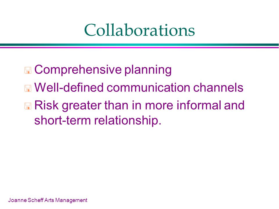 Joanne Scheff Arts Management Collaborations Comprehensive planning Well-defined communication channels Risk greater than in more informal and short-term relationship.