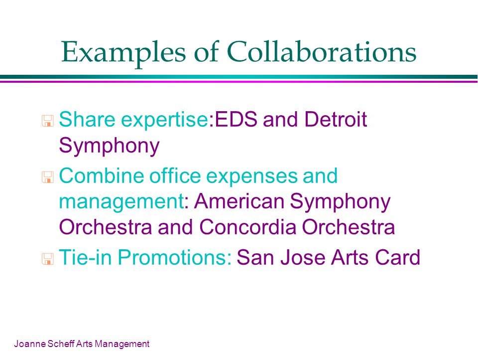Joanne Scheff Arts Management Examples of Collaborations Share expertise:EDS and Detroit Symphony Combine office expenses and management: American Symphony Orchestra and Concordia Orchestra Tie-in Promotions: San Jose Arts Card