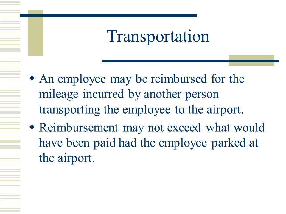 Transportation An employee may be reimbursed for the mileage incurred by another person transporting the employee to the airport.