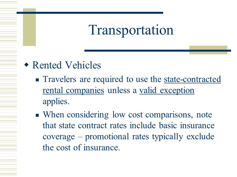 Transportation Rented Vehicles Travelers are required to use the state-contracted rental companies unless a valid exception applies.state-contracted rental companiesvalid exception When considering low cost comparisons, note that state contract rates include basic insurance coverage – promotional rates typically exclude the cost of insurance.
