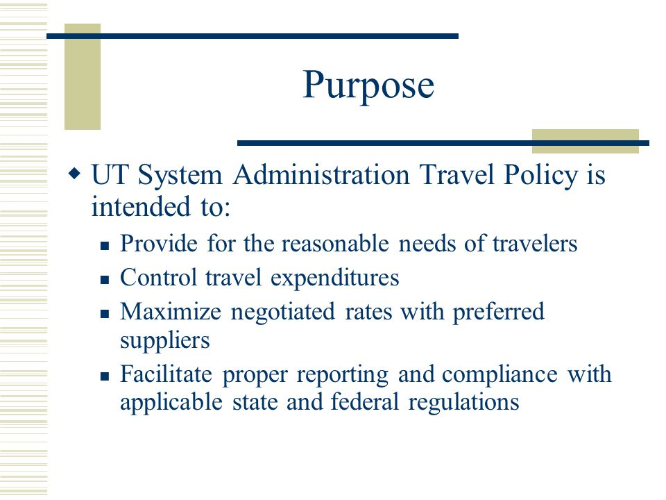 Purpose UT System Administration Travel Policy is intended to: Provide for the reasonable needs of travelers Control travel expenditures Maximize negotiated rates with preferred suppliers Facilitate proper reporting and compliance with applicable state and federal regulations