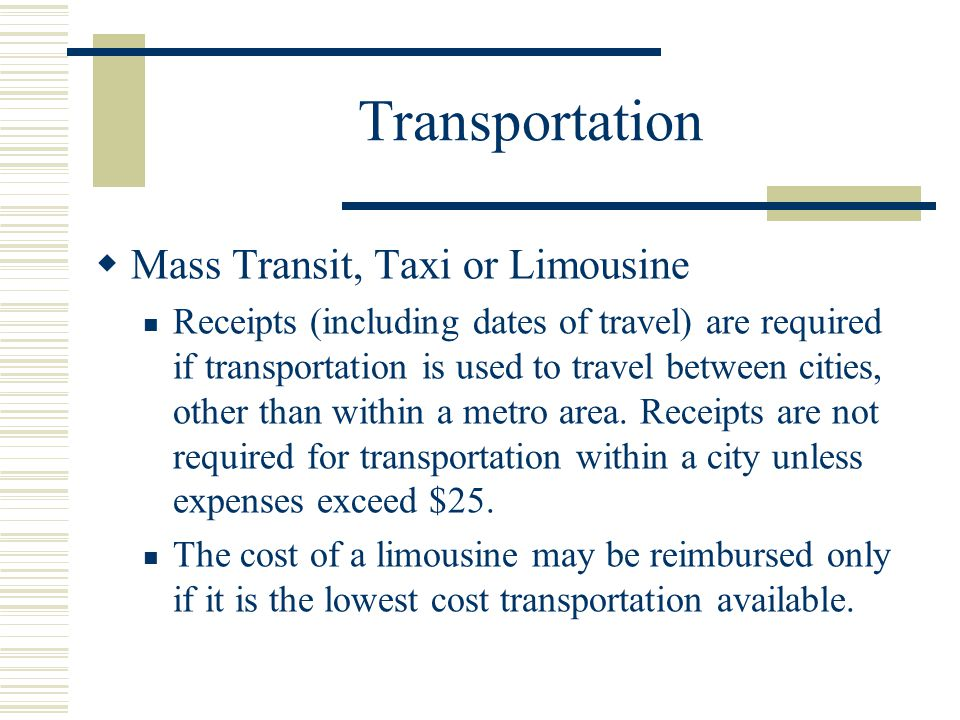 Transportation Mass Transit, Taxi or Limousine Receipts (including dates of travel) are required if transportation is used to travel between cities, other than within a metro area.