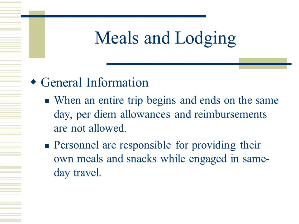 Meals and Lodging General Information When an entire trip begins and ends on the same day, per diem allowances and reimbursements are not allowed.