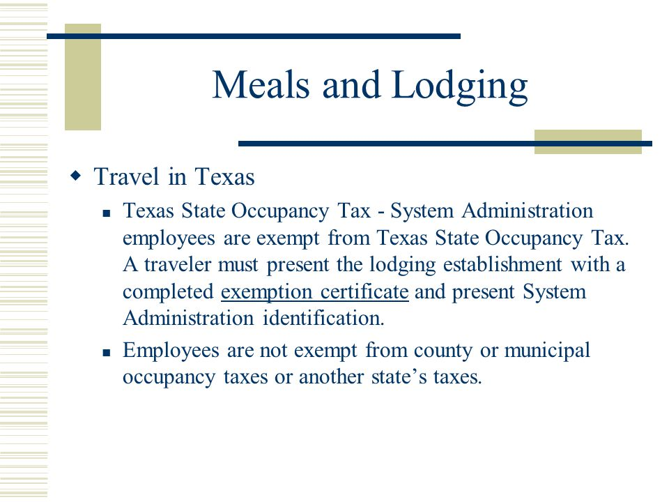 Meals and Lodging Travel in Texas Texas State Occupancy Tax - System Administration employees are exempt from Texas State Occupancy Tax.