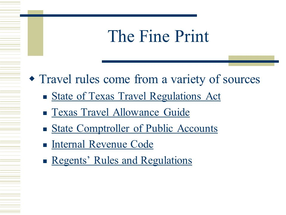 The Fine Print Travel rules come from a variety of sources State of Texas Travel Regulations Act Texas Travel Allowance Guide State Comptroller of Public Accounts Internal Revenue Code Regents Rules and Regulations