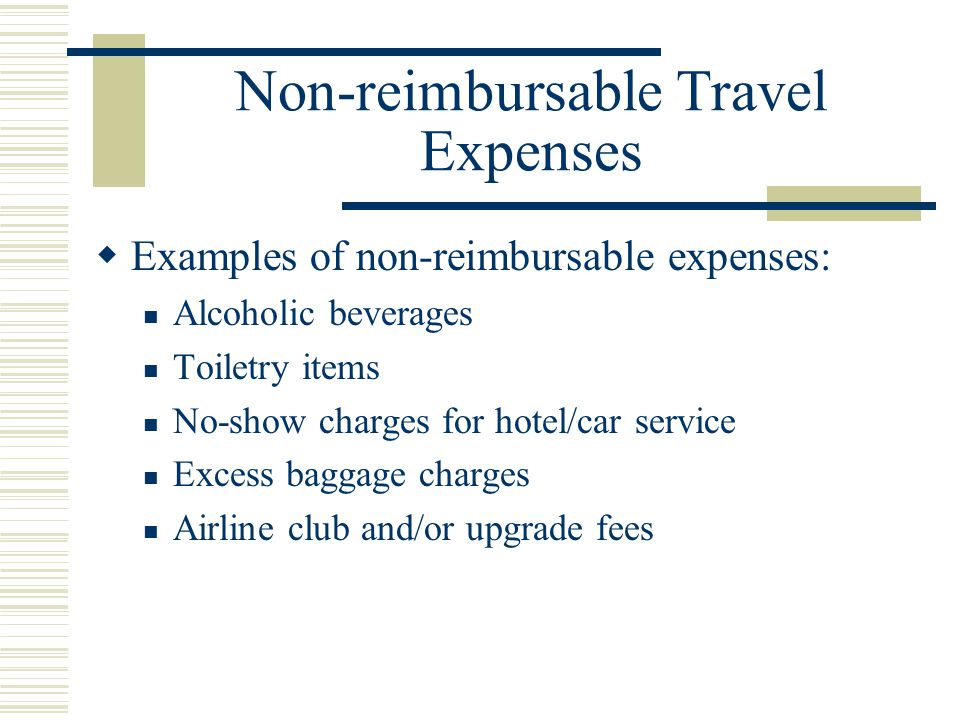 Non-reimbursable Travel Expenses Examples of non-reimbursable expenses: Alcoholic beverages Toiletry items No-show charges for hotel/car service Excess baggage charges Airline club and/or upgrade fees