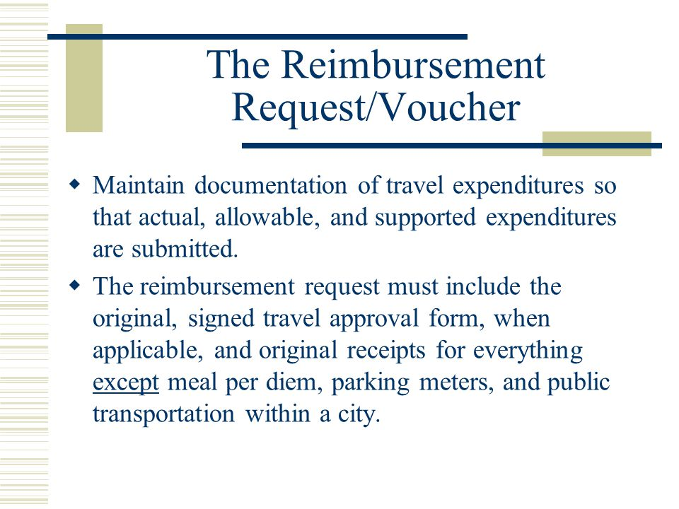 The Reimbursement Request/Voucher Maintain documentation of travel expenditures so that actual, allowable, and supported expenditures are submitted.
