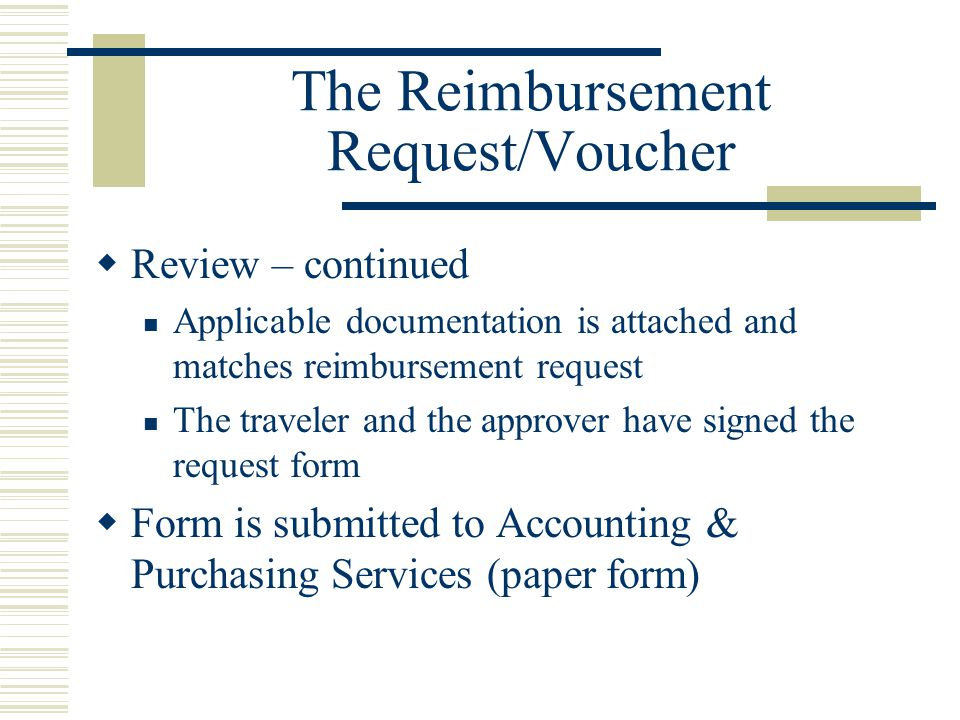 The Reimbursement Request/Voucher Review – continued Applicable documentation is attached and matches reimbursement request The traveler and the approver have signed the request form Form is submitted to Accounting & Purchasing Services (paper form)