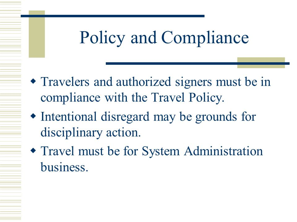 Policy and Compliance Travelers and authorized signers must be in compliance with the Travel Policy.