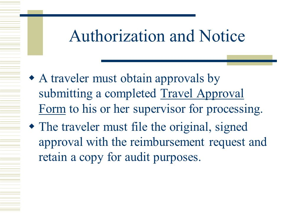 Authorization and Notice A traveler must obtain approvals by submitting a completed Travel Approval Form to his or her supervisor for processing.Travel Approval Form The traveler must file the original, signed approval with the reimbursement request and retain a copy for audit purposes.