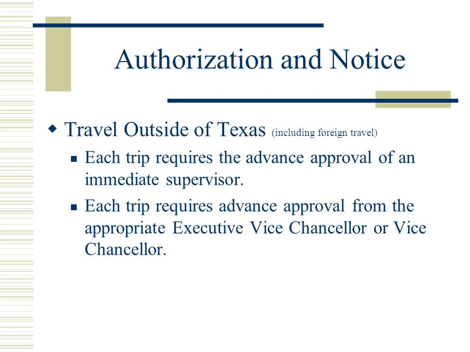 Authorization and Notice Travel Outside of Texas (including foreign travel) Each trip requires the advance approval of an immediate supervisor.