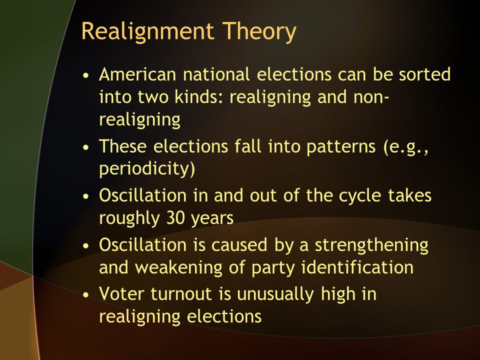 Realignment Theory American national elections can be sorted into two kinds: realigning and non- realigning These elections fall into patterns (e.g.,