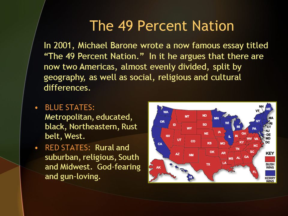The 49 Percent Nation BLUE STATES: Metropolitan, educated, black, Northeastern, Rust belt, West. RED STATES: Rural and suburban, religious, South and