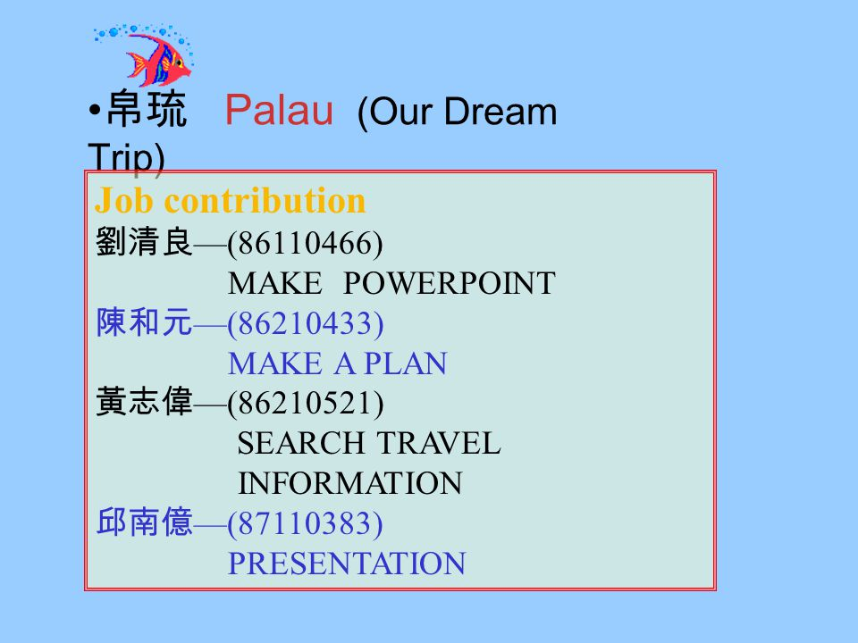 Palau (Our Dream Trip) Job contribution ( ) MAKE POWERPOINT ( ) MAKE A PLAN ( ) SEARCH TRAVEL INFORMATION ( ) PRESENTATION JobJob