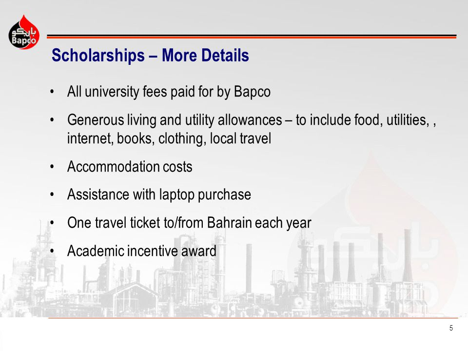 5 Scholarships – More Details All university fees paid for by Bapco Generous living and utility allowances – to include food, utilities,, internet, books, clothing, local travel Accommodation costs Assistance with laptop purchase One travel ticket to/from Bahrain each year Academic incentive award