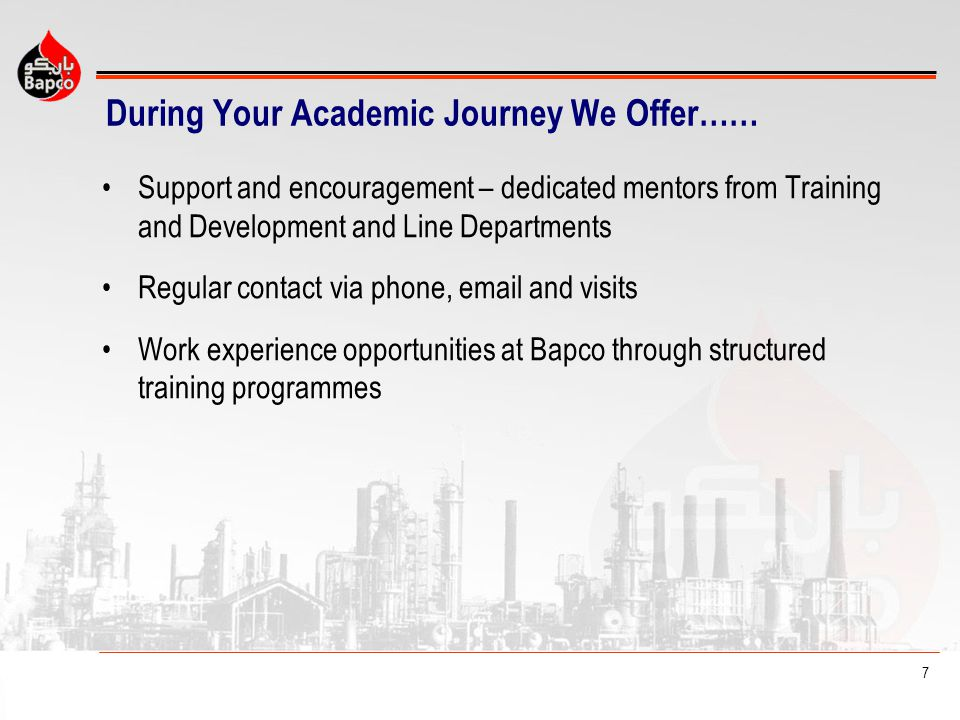 7 During Your Academic Journey We Offer…… Support and encouragement – dedicated mentors from Training and Development and Line Departments Regular contact via phone, email and visits Work experience opportunities at Bapco through structured training programmes