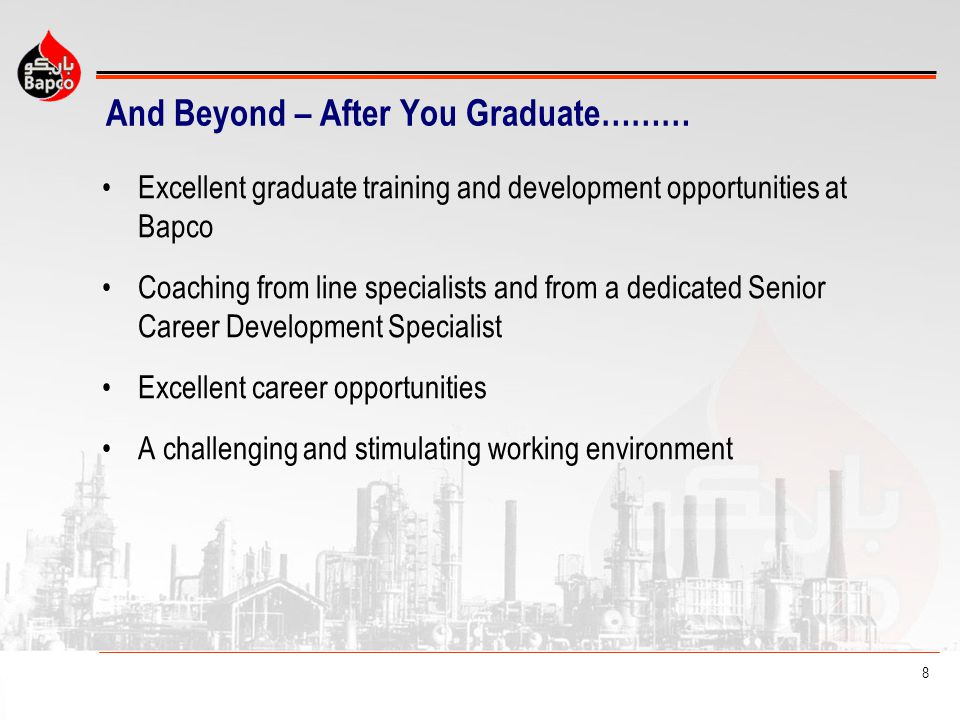 8 And Beyond – After You Graduate……… Excellent graduate training and development opportunities at Bapco Coaching from line specialists and from a dedicated Senior Career Development Specialist Excellent career opportunities A challenging and stimulating working environment