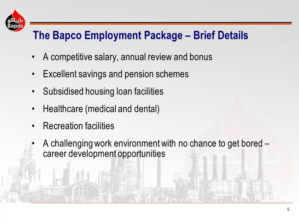 9 The Bapco Employment Package – Brief Details A competitive salary, annual review and bonus Excellent savings and pension schemes Subsidised housing
