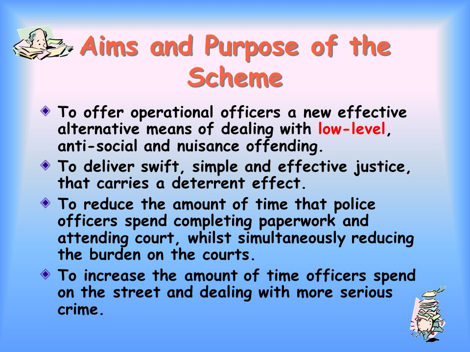 Aims and Purpose of the Scheme To offer operational officers a new effective alternative means of dealing with low-level, anti-social and nuisance offending.