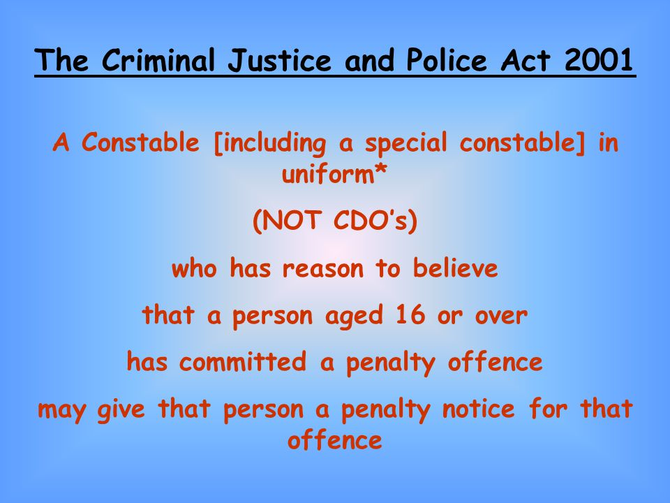 The Criminal Justice and Police Act 2001 A Constable [including a special constable] in uniform* (NOT CDOs) who has reason to believe that a person aged 16 or over has committed a penalty offence may give that person a penalty notice for that offence