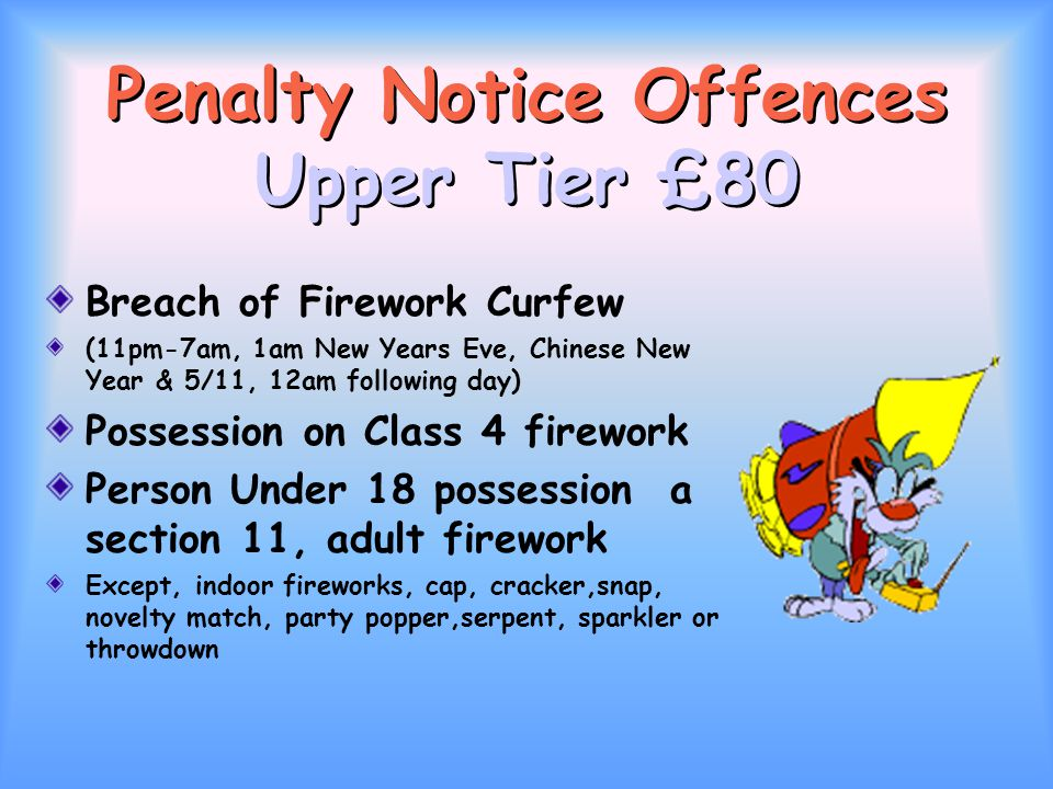 Penalty Notice Offences Upper Tier £80 Breach of Firework Curfew (11pm-7am, 1am New Years Eve, Chinese New Year & 5/11, 12am following day) Possession on Class 4 firework Person Under 18 possession a section 11, adult firework Except, indoor fireworks, cap, cracker,snap, novelty match, party popper,serpent, sparkler or throwdown
