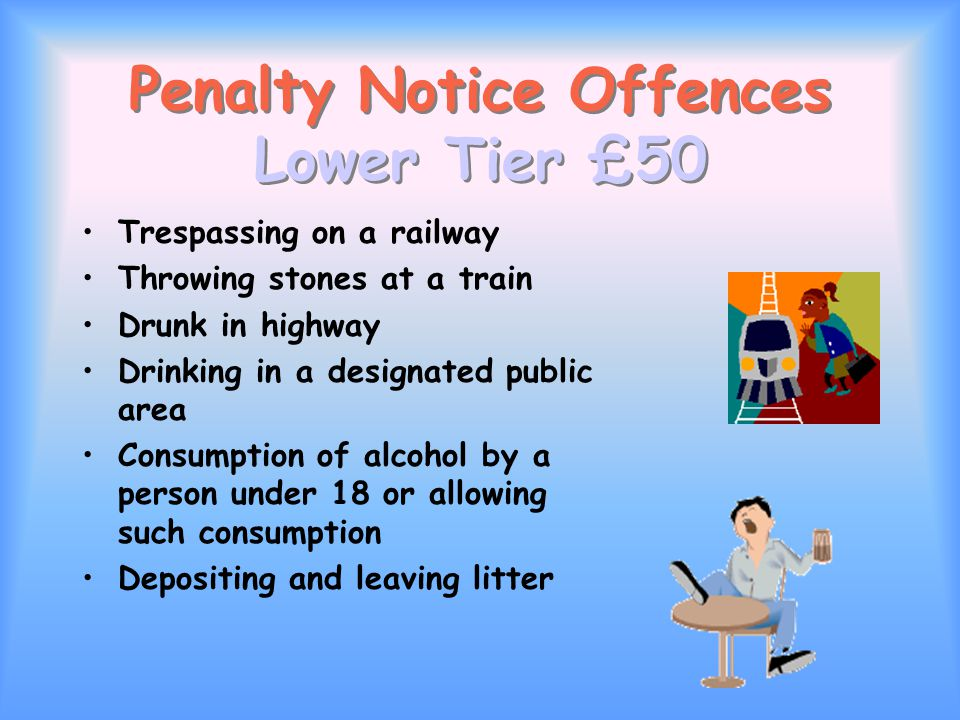Penalty Notice Offences Lower Tier £50 Trespassing on a railway Throwing stones at a train Drunk in highway Drinking in a designated public area Consumption of alcohol by a person under 18 or allowing such consumption Depositing and leaving litter