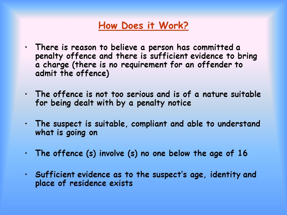 How Does it Work? There is reason to believe a person has committed a penalty offence and there is sufficient evidence to bring a charge (there is no