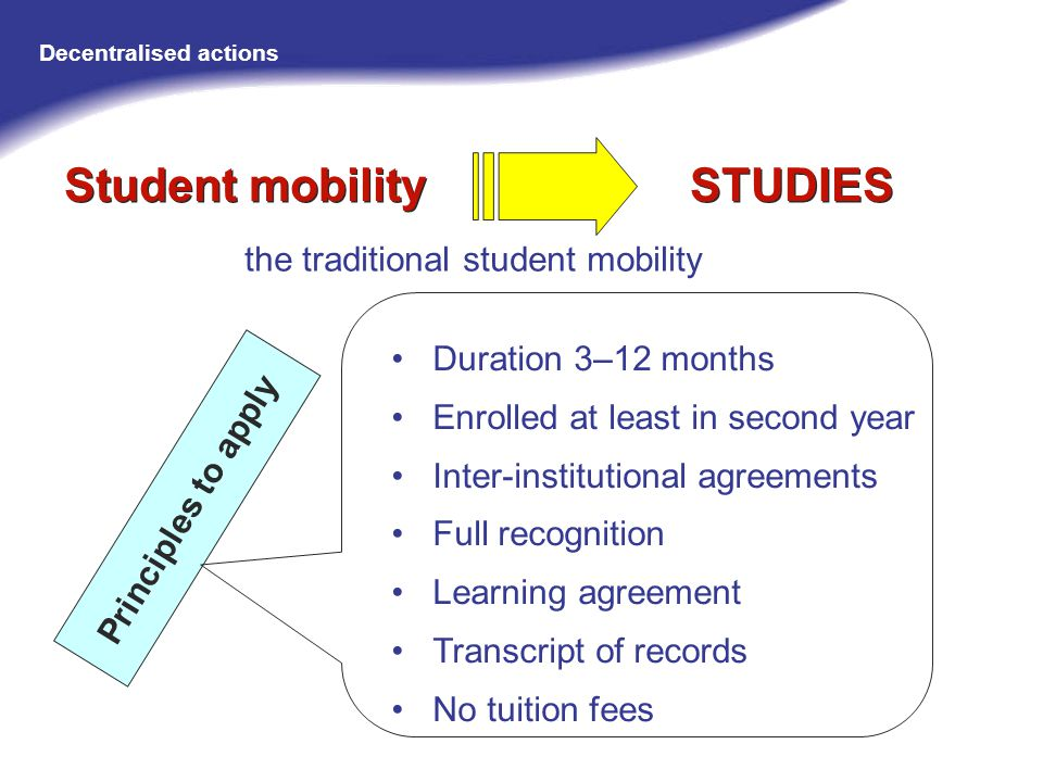 Duration 3–12 months Enrolled at least in second year Inter-institutional agreements Full recognition Learning agreement Transcript of records No tuition fees the traditional student mobility Principles to apply Student mobility STUDIES Decentralised actions