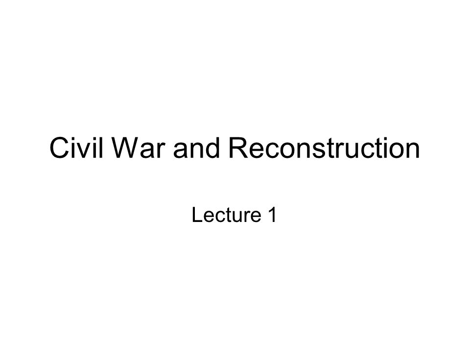 Civil War and Reconstruction Lecture 1