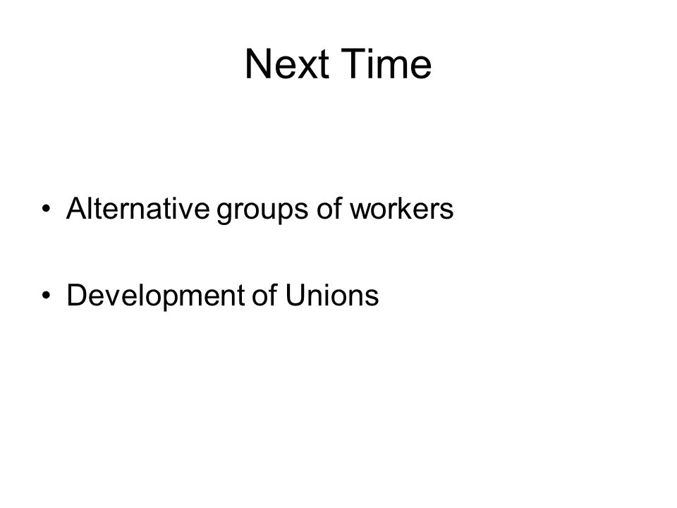 Next Time Alternative groups of workers Development of Unions