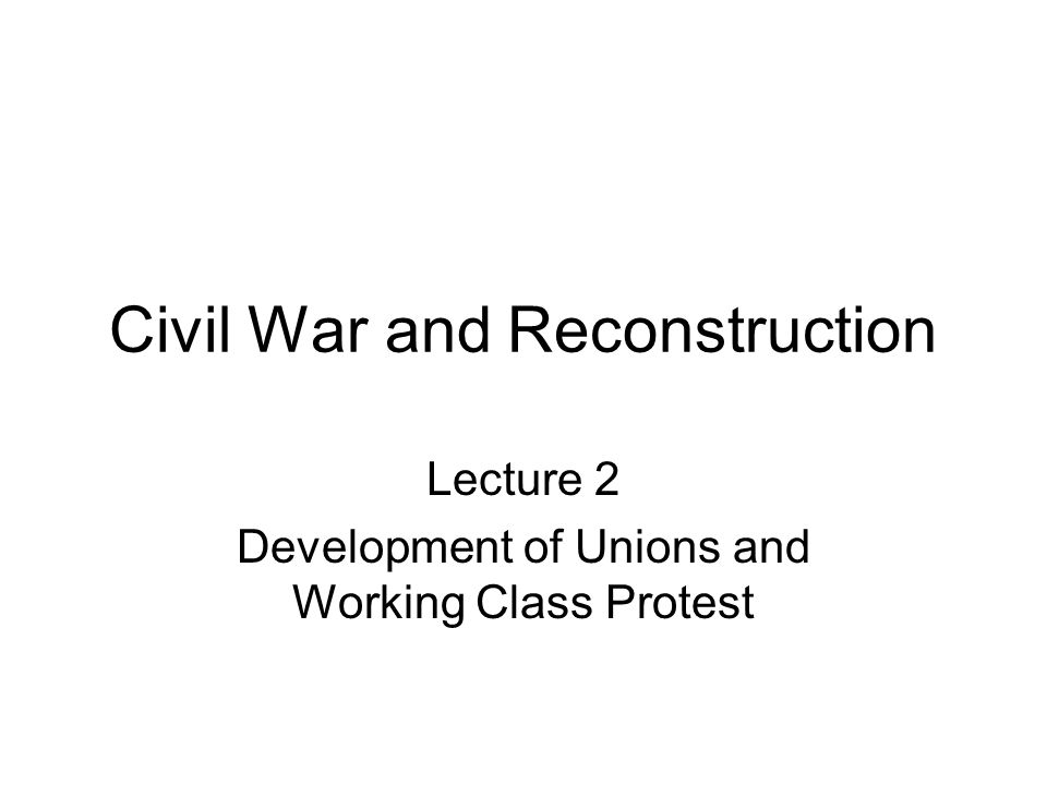 Civil War and Reconstruction Lecture 2 Development of Unions and Working Class Protest
