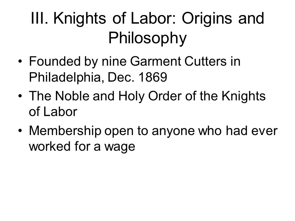III. Knights of Labor: Origins and Philosophy Founded by nine Garment Cutters in Philadelphia, Dec.